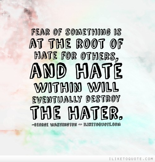 fear-of-something-is-at-the-root-of-hate-for-others-and-hate-within-will-eventually-destroy-the-hater